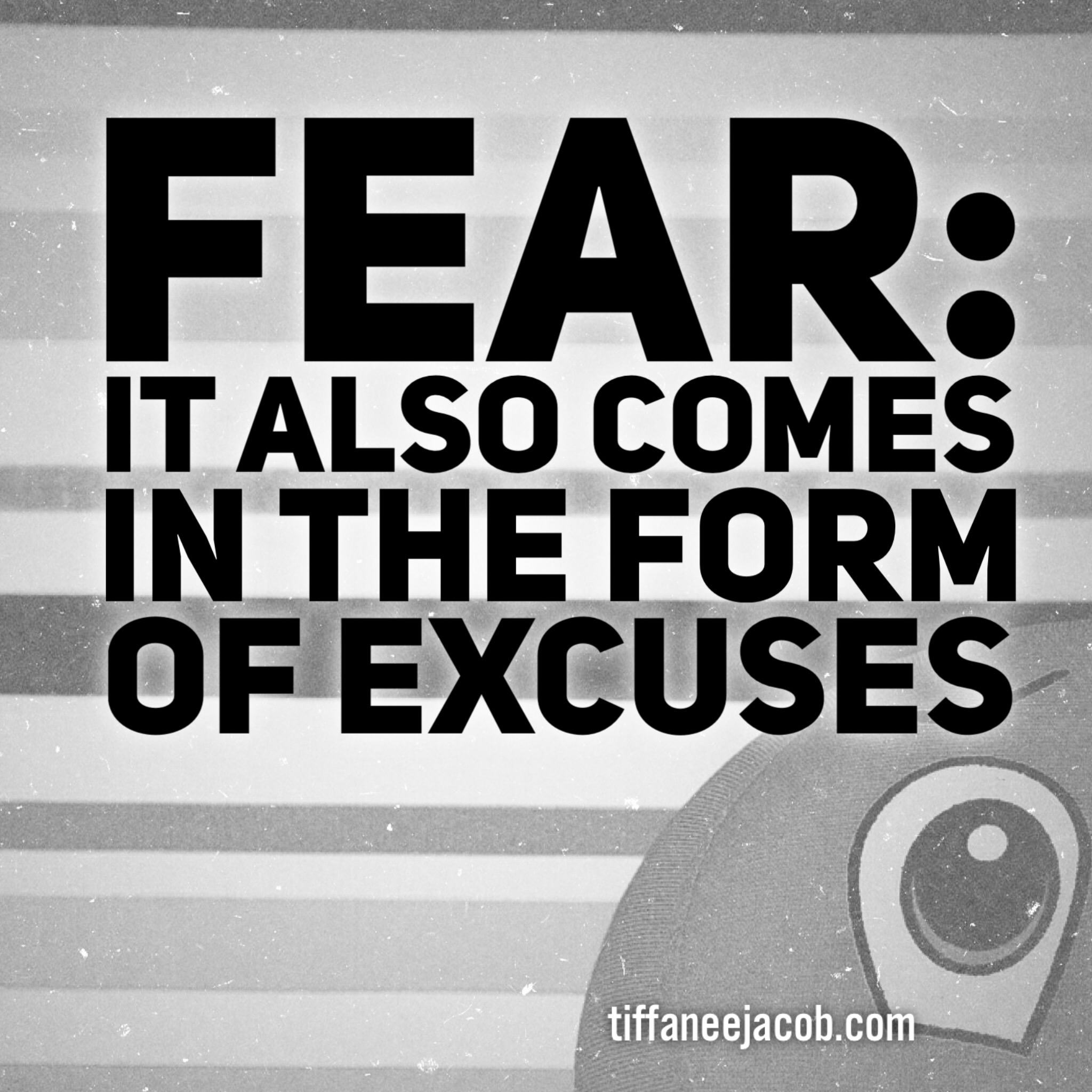 Fear also comes in the form of excuses...
